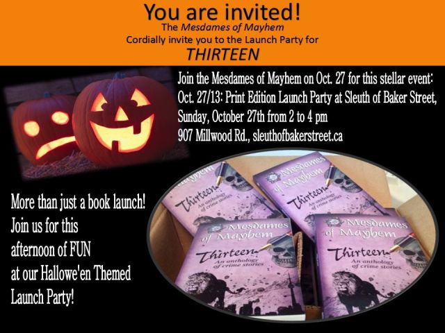 The Mesdames of Mayhem would like to cordially invite you to the official Print Launch Party for THIRTEEN! Oct. 27, 2-4pm, at the Sleuth of Baker Street. See our site for details! http://mesdamesofmayhem.com/events/launch-party-for-thirteen/