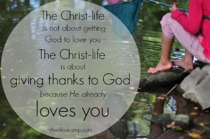 The Christ-life is not about you getting God to love you --- the Christ-life is about you giving THANKS to God because He ALREADY loves you. ~Ann Voskamp