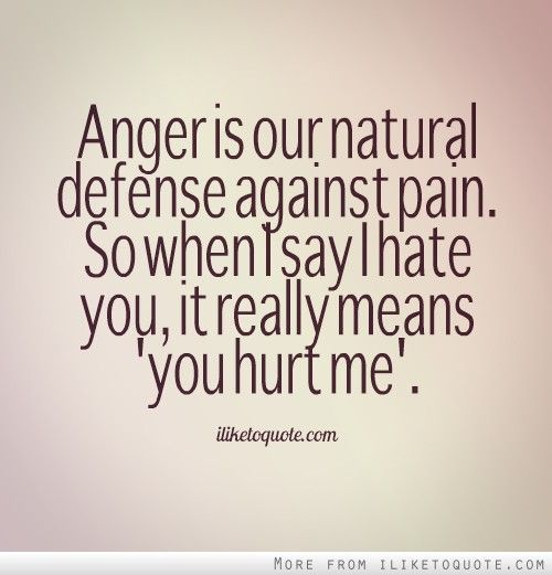 "Anger is our natural defense against pain. So when I say I hate you, it really means ""you hurt me."" #heartbreak #quotes #sayings"