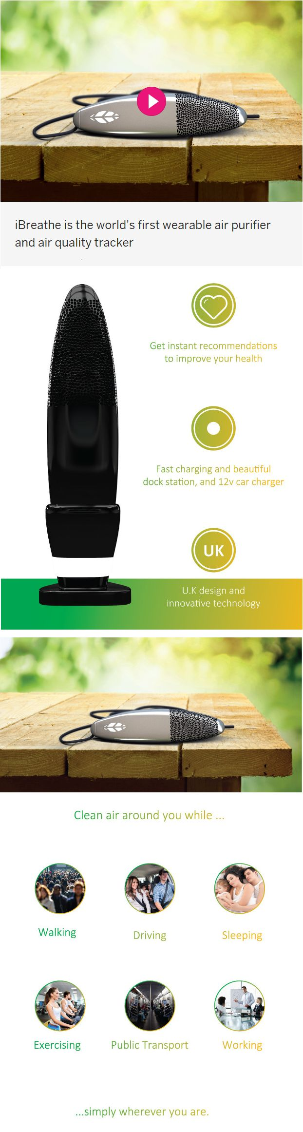 iBreathe: Fresh Air Anytime, Anywhere. iBreathe is the world's first wearable air purifier and air quality tracker. Checks air quality in real time. Indoor & Outdoor use. It's highly effective against air pollutants, bacteria, viruses, allergens, and air-borne diseases. Long-lasting, recharable battery. Auto-updates itself. Free Android/iOS app. See also http://ibreatheair.com.