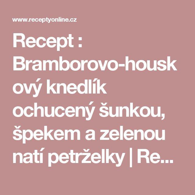 Recept : Bramborovo-houskový knedlík ochucený šunkou, špekem a zelenou natí petrželky | ReceptyOnLine.cz - kuchařka, recepty a inspirace