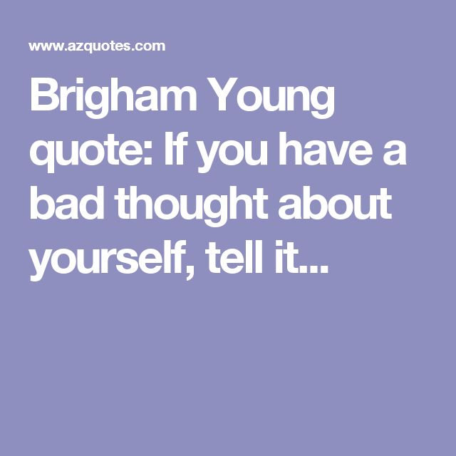 Brigham Young quote: If you have a bad thought about yourself, tell it...