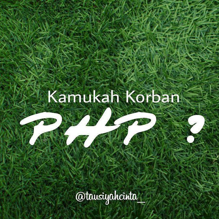:. Kamukah Korban PHP?  Ciri #PHP. Tiba-tiba ngajak chat bikin terbang pinter ngerayu sok care suka ngegantungin perasaan. Abis itu kamu dijatuhin.  Awal ketemunya #PHP. Biasanya saling sapa ajak kenalan akrab. Trus mulai bikin janji dan harapan.  Triknya si #PHP. Dia akan kabulkan semua pintamu. Bahkan yang nggak diminta akan dikasih.  Setelah itu dia akan minta lebih dari yang dikasih.  Setelah keinginan #PHP terpuaskan. Saat itulah dia mulai mencari cara jaga jarak di sms nggak bales…