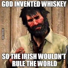 As an irishman I did not appreciate this piece of wisdom from Red Dead Redemption.