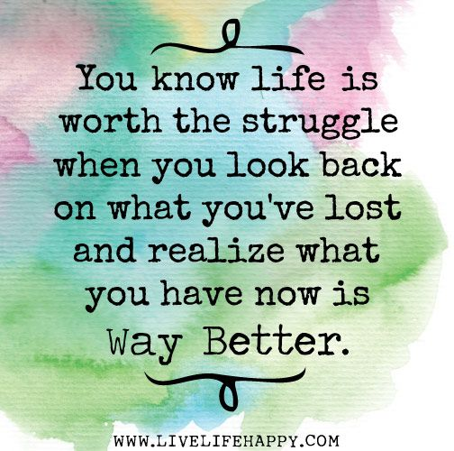 You know life is worth the struggle when you look back on what you've lost and realize what you have now is way better.