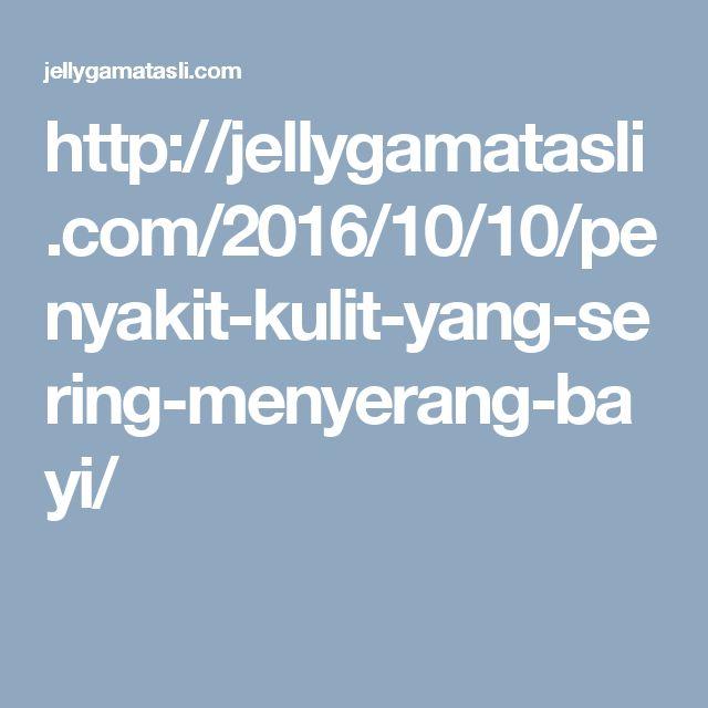 http://jellygamatasli.com/2016/10/10/penyakit-kulit-yang-sering-menyerang-bayi/