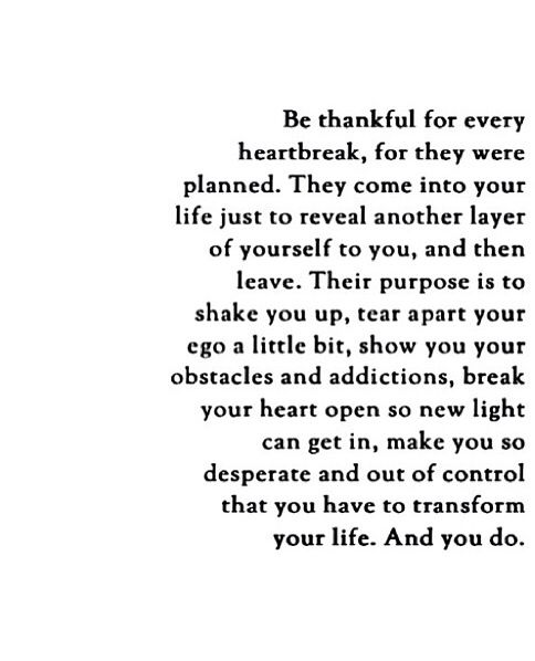 thankful for heartbreak. ...makes you so desperate and out of control that you have to transform your life. And you do.