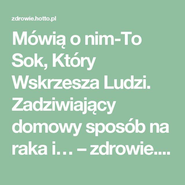 Mówią o nim-To Sok, Który Wskrzesza Ludzi. Zadziwiający domowy sposób na raka i… – zdrowie.hotto.pl, domowe sposoby popularne w necie