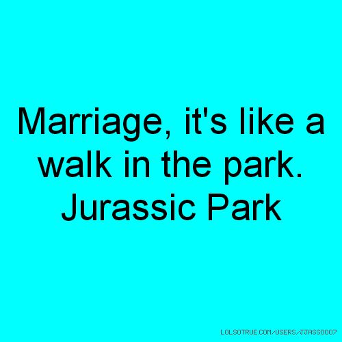 Marriage, it's like a walk in the park. Jurassic Park