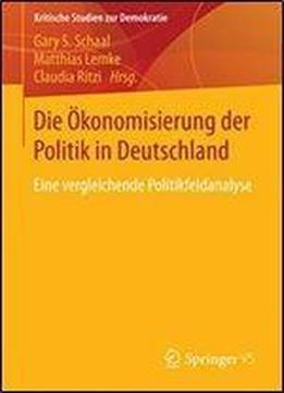 Die Okonomisierung Der Politik In Deutschland: Eine Vergleichende Politikfeldanalyse (kritische Studien Zur Demokratie) free ebook