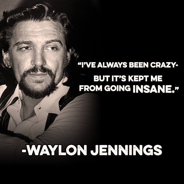 Classic Waylon Jennings quote that I just had to share because it so applies to me - and don't EVER forget it!