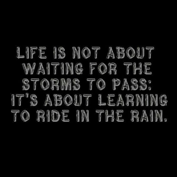 Life is not about waiting for the storms to pass; it's about learning to ride in the rain.: