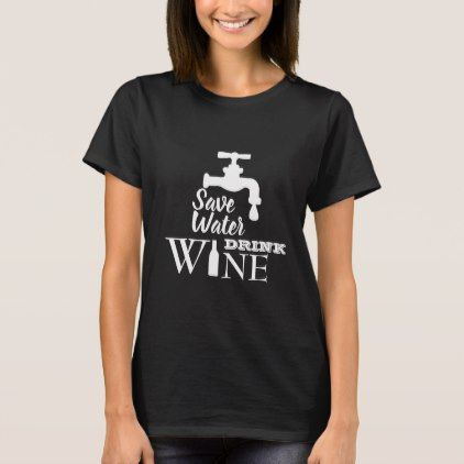 Save Water Drink Wine Shirt - funny quotes fun personalize unique quote