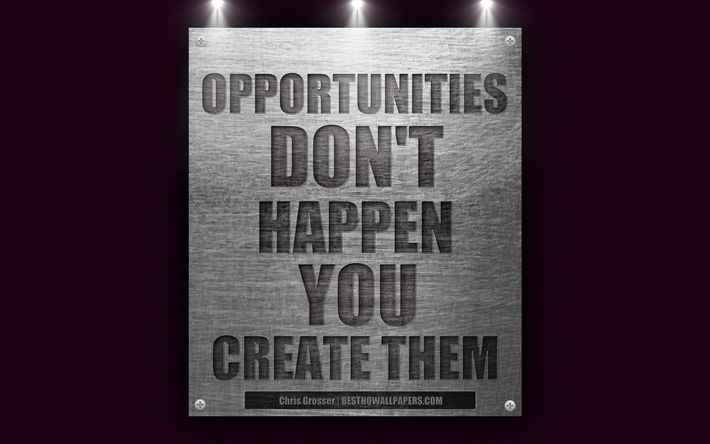 Opportunities dont happen You create them, Chris Grosser quotes, motivation, quotes about opportunities, business quotes, 4k, metal texture