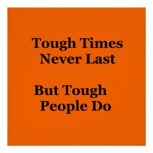 tough times dont last tough people do essay Tough times can feel incredibly overwhelming and exhausting but there are many things you can do to soften the blow plus, if you're currently not in crisis but have issues to work through .
