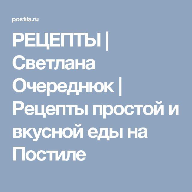 РЕЦЕПТЫ   Светлана Очереднюк   Рецепты простой и вкусной еды на Постиле