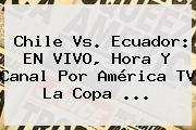 http://tecnoautos.com/wp-content/uploads/imagenes/tendencias/thumbs/chile-vs-ecuador-en-vivo-hora-y-canal-por-america-tv-la-copa.jpg Copa América 2015. Chile vs. Ecuador: EN VIVO, hora y canal por América TV la Copa ..., Enlaces, Imágenes, Videos y Tweets - http://tecnoautos.com/actualidad/copa-america-2015-chile-vs-ecuador-en-vivo-hora-y-canal-por-america-tv-la-copa/