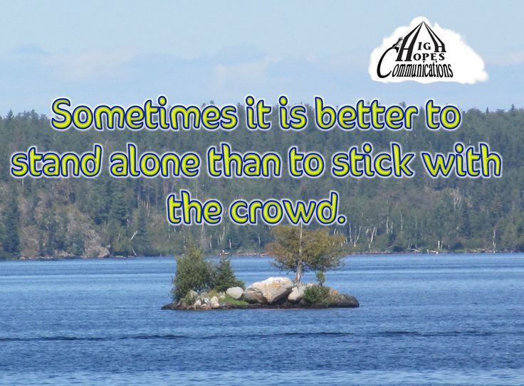 Sometimes it is better to stand alone, than to stick with the crowd. www.highhopescommunications.ca