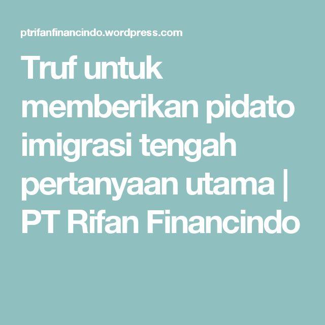 Truf untuk memberikan pidato imigrasi tengah pertanyaan utama   PT Rifan Financindo