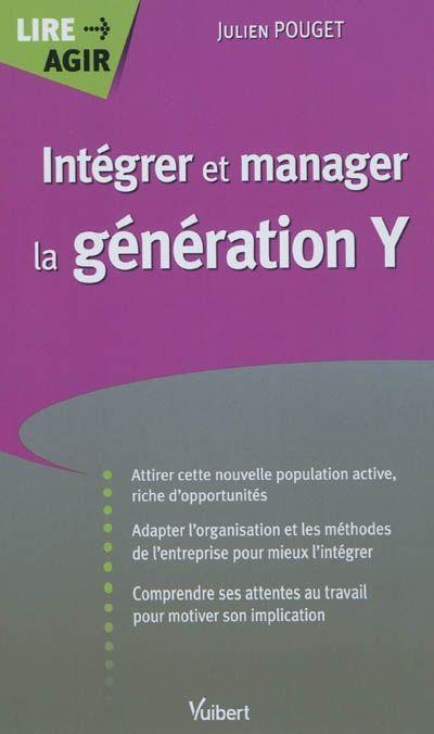 """658.3 POU - Intégrer et manager la génération Y / Julien Pouget. """"Forte de 13 millions d'individus, la génération Y a fait son apparition dans le monde du travail. Se distinguant assez nettement des précédentes, elle privilégie l'épanouissement personnel et le travail collaboratif aux méthodes directives et aux hiérarchies trop formalistes. Sa culture est celle de l'instantanéité, des TIC, de l'apprentissage par l'action, de la mondialisation."""""""