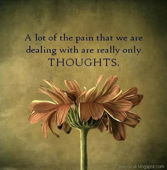 """""""A lot of the pain that we are dealing with are only thoughts.""""  As Norman Vincent Peale quoted:  """"Change your thoughts, and you change your world."""""""