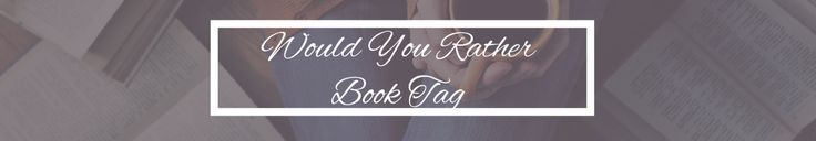 Book Tag: Would You Rather