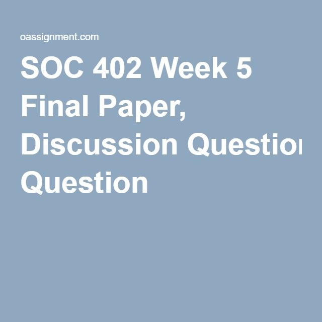 SOC 402 Week 5 Final Paper, Discussion Question