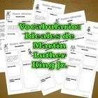 http://www.teacherspayteachers.com/Product/Ideales-de-Martin-Luther-King-Vocabulario-Vocabulary-SpMLK-ideals-1026357  The student will learn key vocabulary about MLK's ideals. Among some words and definitions included are: civil rights, racism, and discrimination. ...
