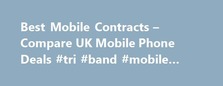 Best Mobile Contracts – Compare UK Mobile Phone Deals #tri #band #mobile #phones http://mobile.remmont.com/best-mobile-contracts-compare-uk-mobile-phone-deals-tri-band-mobile-phones/  Compare the best mobile phone deals here Compare the UK mobile phone market in seconds Our results are 100% unbiased, the best deal always wins All major online retailers compared Save up to 598 Receive exclusive deals, news, competitions more Best Mobile Phones Best Free Gifts Compare mobile phone contracts…