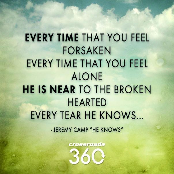 Every Time That You Feel Forsaken - Every Time That You Feel Alone - He Is Near To The Brokenhearted - Every Tear He Knows...(Jeremy Camp:He Knows)
