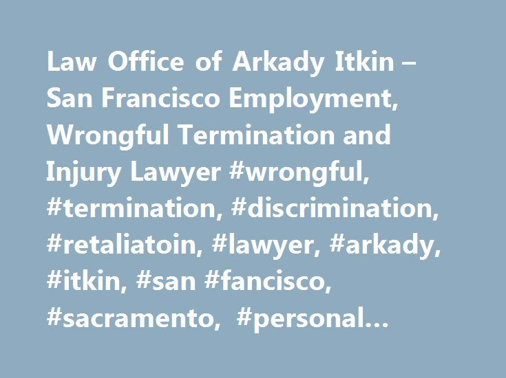 Law Office of Arkady Itkin – San Francisco Employment, Wrongful Termination and Injury Lawyer #wrongful, #termination, #discrimination, #retaliatoin, #lawyer, #arkady, #itkin, #san #fancisco, #sacramento, #personal #injury. http://philadelphia.remmont.com/law-office-of-arkady-itkin-san-francisco-employment-wrongful-termination-and-injury-lawyer-wrongful-termination-discrimination-retaliatoin-lawyer-arkady-itkin-san-fancisco-sacrame/  # Responsive, Attentive, Experienced Attorney On Your Side…
