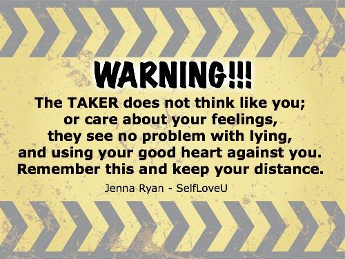 WARNING!!! The TAKER does not think like you; or care about your feelings, they see no problem w/lying and using your good heart against you. Remember this and keep your distance.