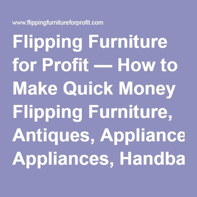 Flipping Furniture for Profit — How to Make Quick Money Flipping Furniture, Antiques, Appliances, Handbags and All Kinds of Stuff...