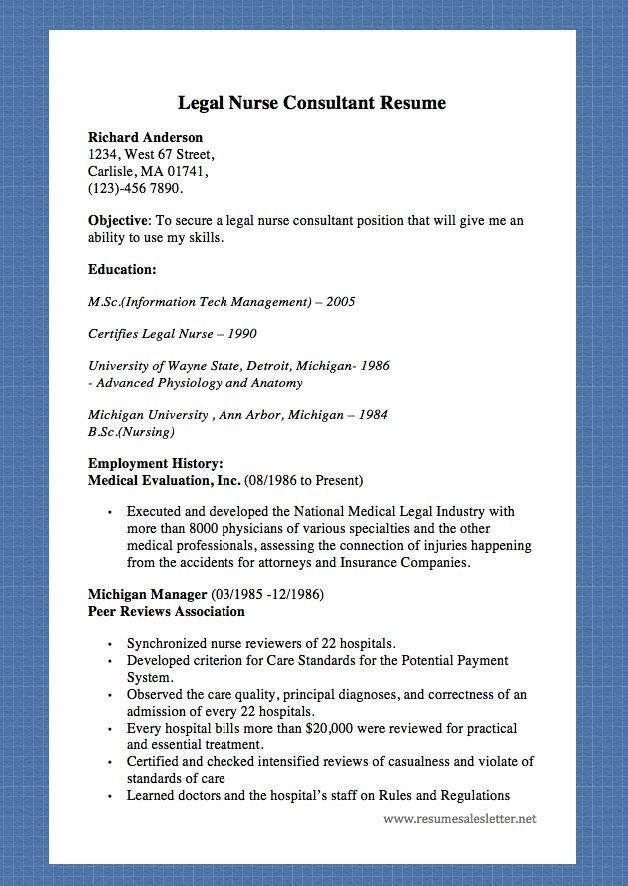 Legal Nurse Consultant Resume Richard Anderson 1234, West 67 Street, Carlisle, MA 01741, (123)-456 7890. Objective: To secure a legal nurse consultant position that will give me an ability to use my skills. Education: M.Sc.(Information Tech Management) – 2005 Certifies Legal Nurse – 199...