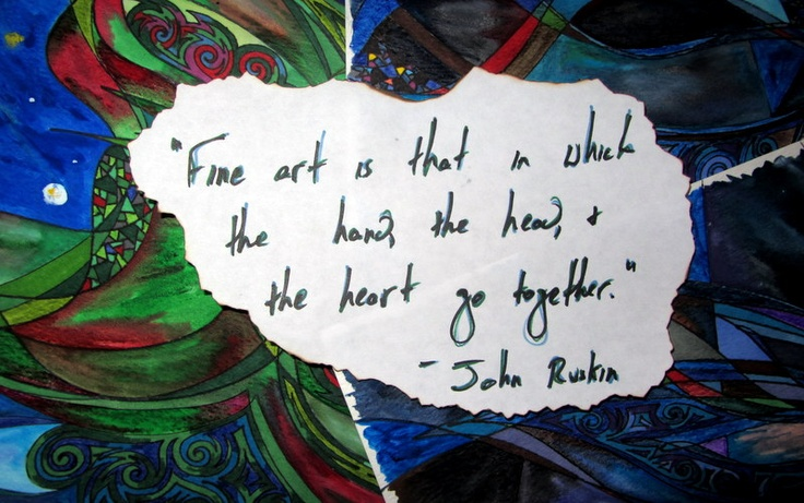 """""""Fine art is that in which the head, the hand, and the heart go together."""" John Ruskin"""
