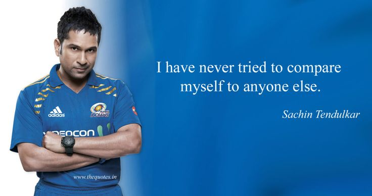 I have never tried to compare myself to anyone else. – Sachin Tendulkar