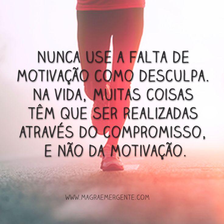 Nunca use a falta de motivação como desculpa. Na vida, muitas coisas têm que ser realizadas através do compromisso, e não da motivação.