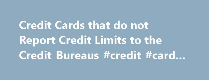 Credit Cards that do not Report Credit Limits to the Credit Bureaus #credit #card #review http://credit.remmont.com/credit-cards-that-do-not-report-credit-limits-to-the-credit-bureaus-credit-card-review/  #all credit report # Beware: Some Credit Cards Don t Report Credit Limits Some credit cards do not report credit Read More...The post Credit Cards that do not Report Credit Limits to the Credit Bureaus #credit #card #review appeared first on Credit.