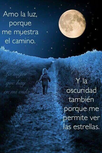 Amo la luz porque me muestra el camino y la oscuridad también porque me permite ver las estrellas.