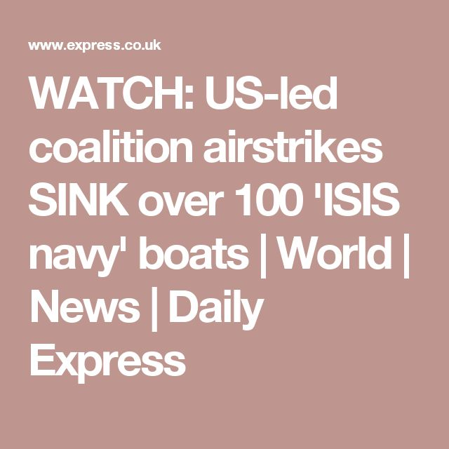 WATCH: US-led coalition airstrikes SINK over 100 'ISIS navy' boats | World | News | Daily Express
