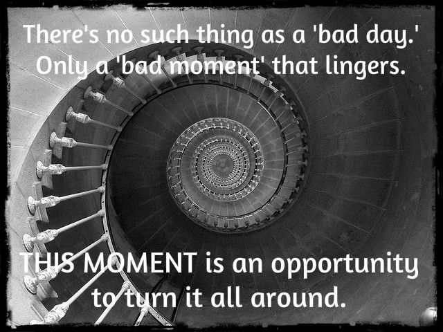 """""""There's no such thing as a 'bad day.' Only a 'bad moment' that lingers. THIS MOMENT is an opportunity to turn it all around."""""""