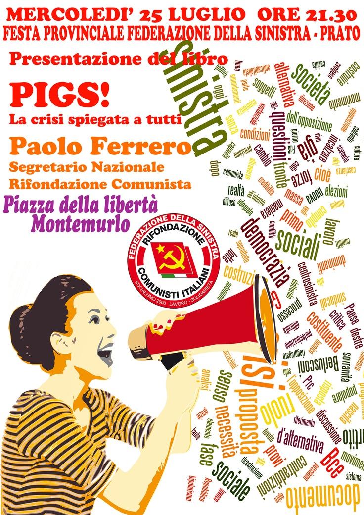 Volantino per presentazione del libro Pigs! La crisi spiegata a tutti di Paolo Ferrero presso la festa della federazione della sinistra a Montemurlo Mercoledì 25 Luglio
