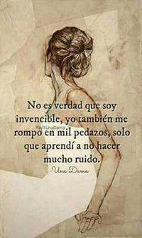 No es verdad que soy invencible, yo también m ompo en mil pedazos, sólo que aprendí a no hacer que ruido