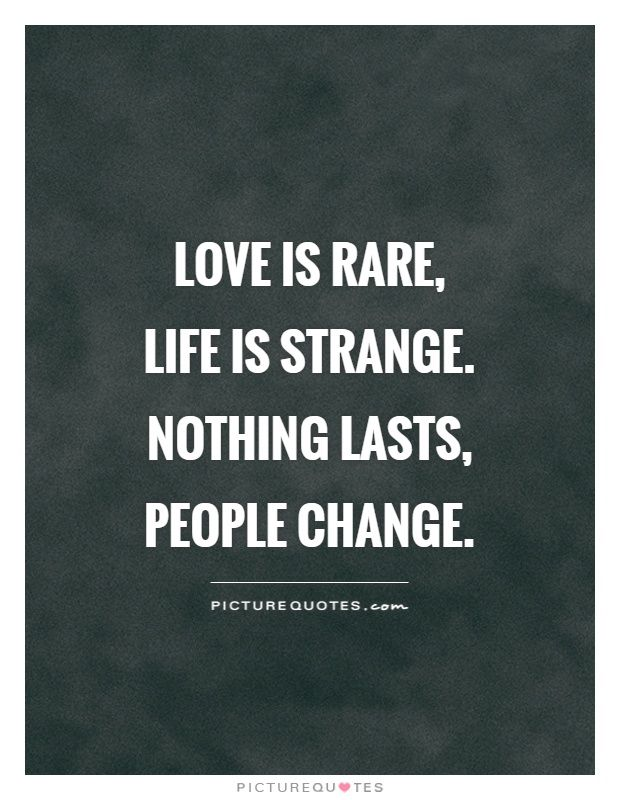 Love is rare, life is strange. Nothing lasts, people change. Picture Quotes.