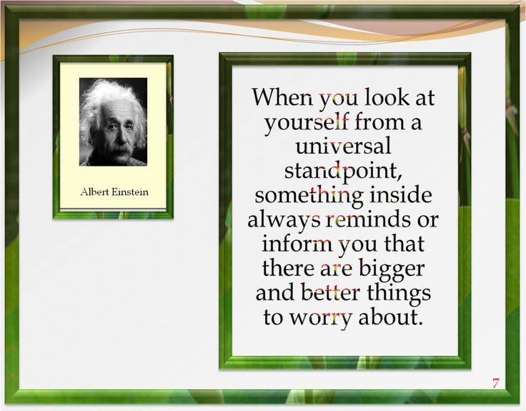When you look at yourself from a universal standpoint, something inside always reminds or informs you that there are bigger and better things to worry about.