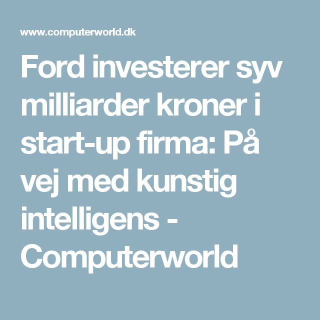 Ford investerer syv milliarder kroner i start-up firma: På vej med kunstig intelligens - Computerworld