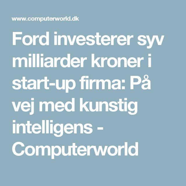 Ford investerer syv milliarder kroner i start-up firma: På vej med kunstig intelligens - Computerworld