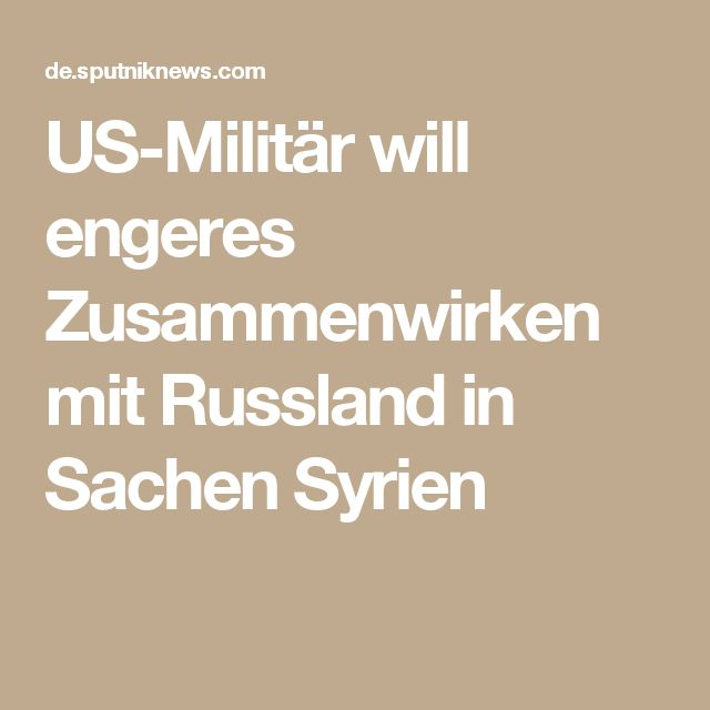 US-Militär will engeres Zusammenwirken mit Russland in Sachen Syrien