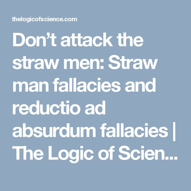 Don't attack the straw men: Straw man fallacies and reductio ad absurdum fallacies | The Logic of Science