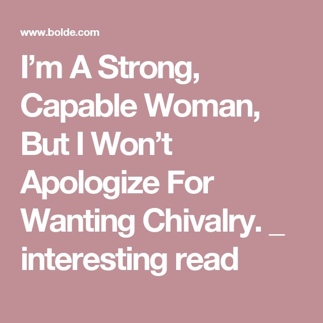 I'm A Strong, Capable Woman, But I Won't Apologize For Wanting Chivalry. _ interesting read